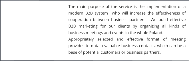 The main purpose of the service is the implementation of a modern B2B system  who will increase the effectiveness of cooperation between business partners.  We build effective B2B marketing for our clients by organizing all kinds of business meetings and events in the whole Poland. Appropriately selected and effective format of meeting provides to obtain valuable business contacts, which can be a base of potential customers or business partners.