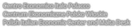 Centro Economico Italo Polacco Centrum Ekonomiczne Polsko Włoskie Polish Italian Economic Center and Malta Desk